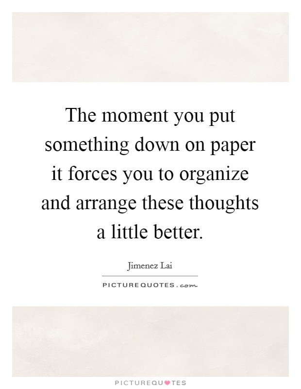 The moment you put something down on paper it forces you to organize and arrange these thoughts a little better Picture Quote #1