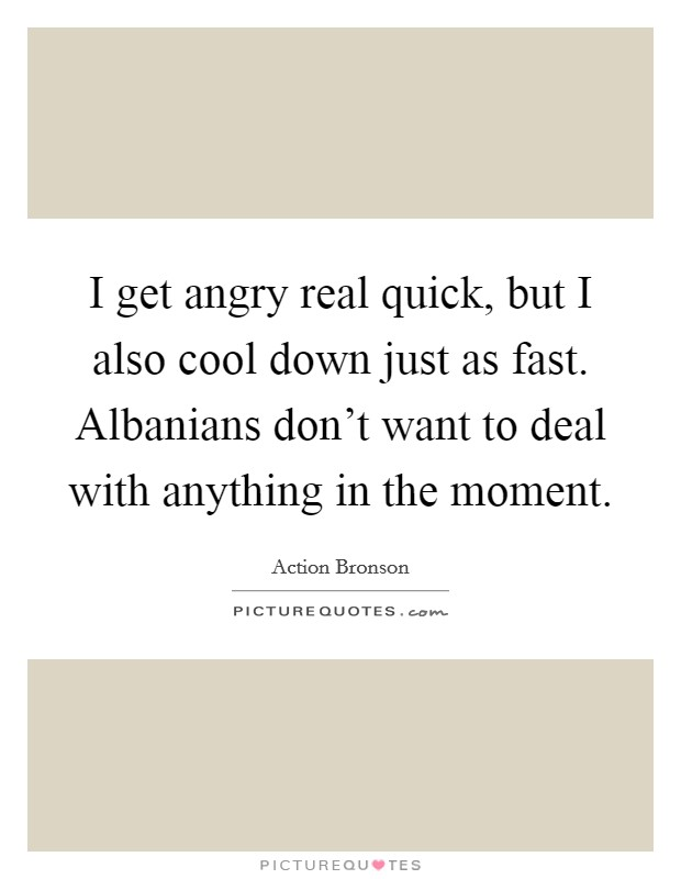 I get angry real quick, but I also cool down just as fast. Albanians don't want to deal with anything in the moment Picture Quote #1
