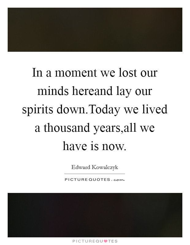 In a moment we lost our minds hereand lay our spirits down.Today we lived a thousand years,all we have is now Picture Quote #1