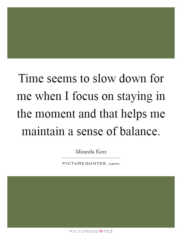 Time seems to slow down for me when I focus on staying in the moment and that helps me maintain a sense of balance Picture Quote #1