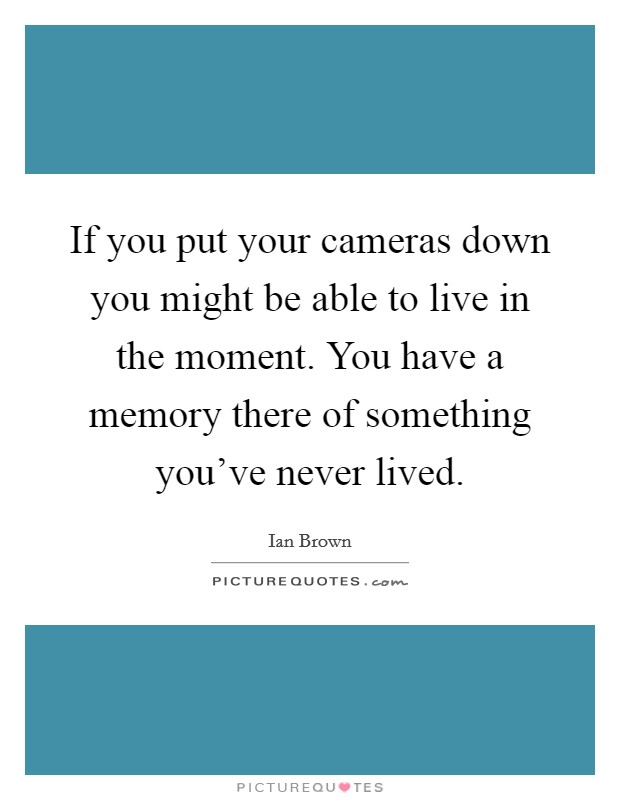 If you put your cameras down you might be able to live in the moment. You have a memory there of something you've never lived Picture Quote #1