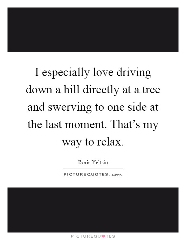 I especially love driving down a hill directly at a tree and swerving to one side at the last moment. That's my way to relax Picture Quote #1