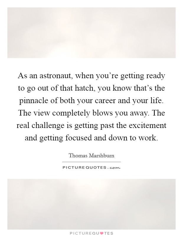 As an astronaut, when you're getting ready to go out of that hatch, you know that's the pinnacle of both your career and your life. The view completely blows you away. The real challenge is getting past the excitement and getting focused and down to work Picture Quote #1