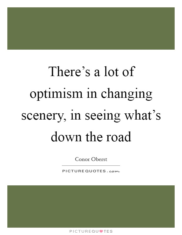 There's a lot of optimism in changing scenery, in seeing what's down the road Picture Quote #1