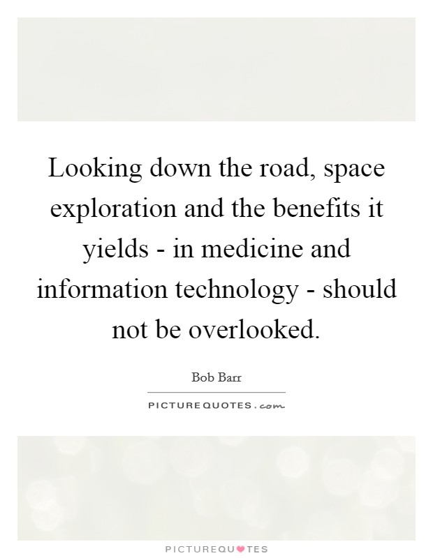 Looking down the road, space exploration and the benefits it yields - in medicine and information technology - should not be overlooked Picture Quote #1