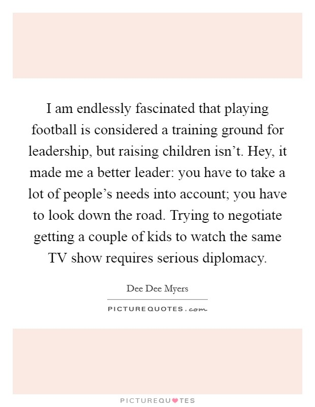 I am endlessly fascinated that playing football is considered a training ground for leadership, but raising children isn't. Hey, it made me a better leader: you have to take a lot of people's needs into account; you have to look down the road. Trying to negotiate getting a couple of kids to watch the same TV show requires serious diplomacy Picture Quote #1