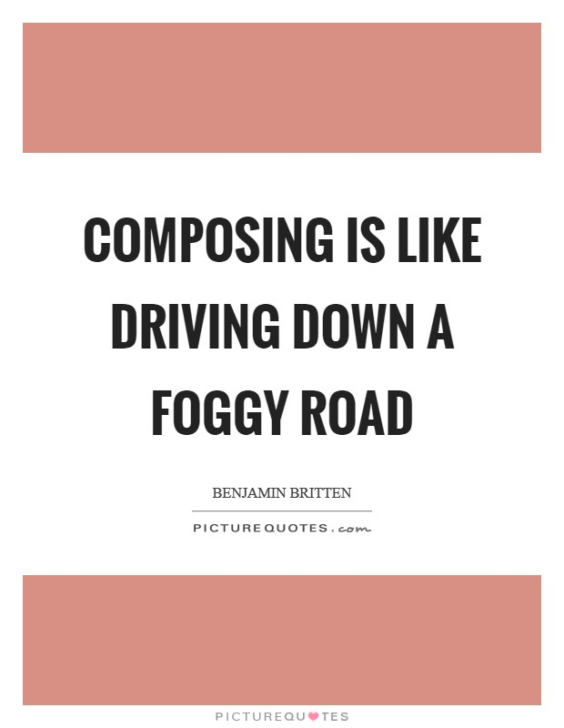 Composing is like driving down a foggy road Picture Quote #1