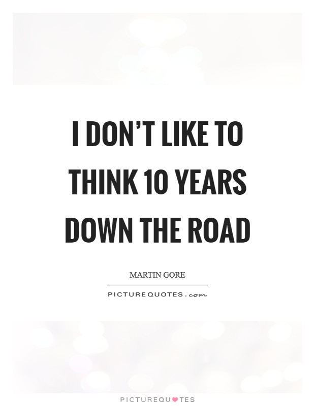 I don't like to think 10 years down the road Picture Quote #1