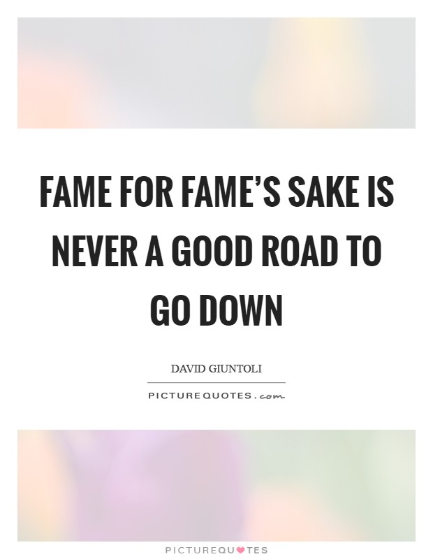 Fame for fame's sake is never a good road to go down Picture Quote #1