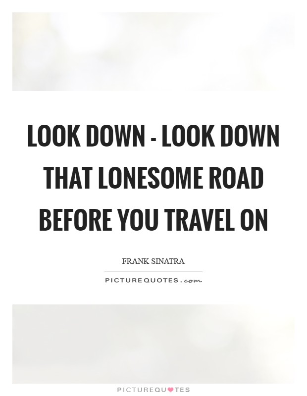Look down - look down that lonesome road Before you travel on Picture Quote #1