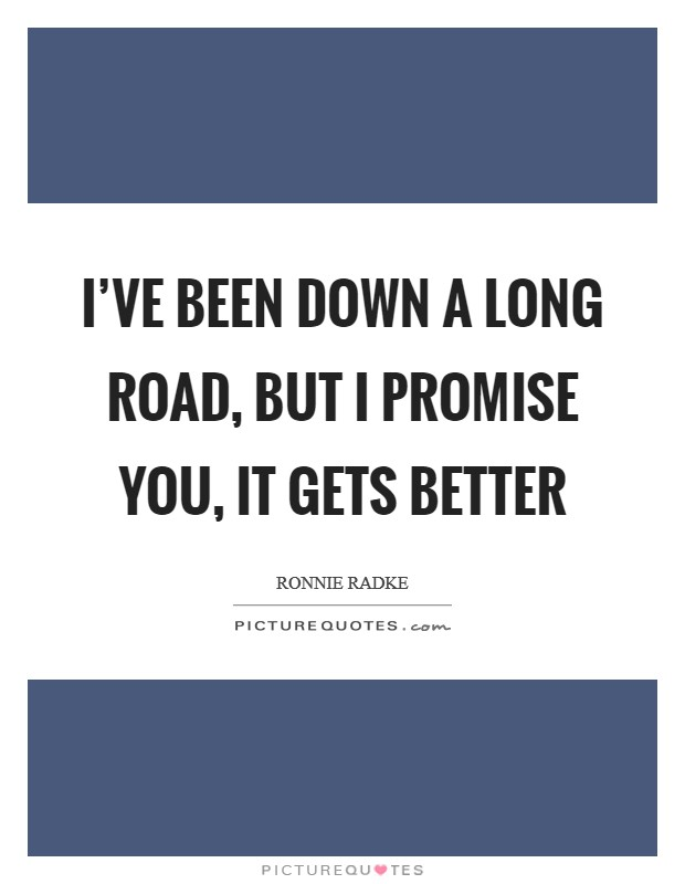 I've been down a long road, but I promise you, it gets better Picture Quote #1