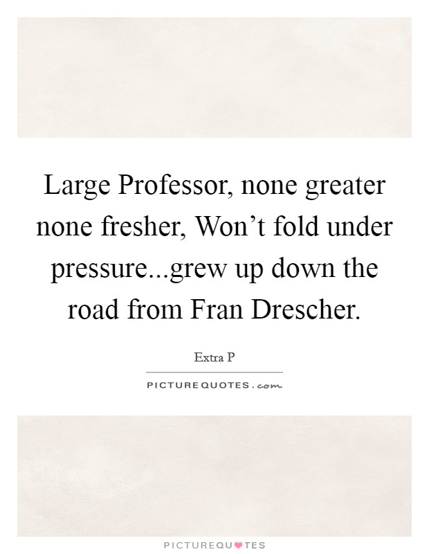 Large Professor, none greater none fresher, Won't fold under pressure...grew up down the road from Fran Drescher Picture Quote #1