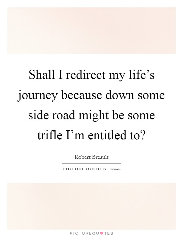 Shall I redirect my life's journey because down some side road might be some trifle I'm entitled to? Picture Quote #1