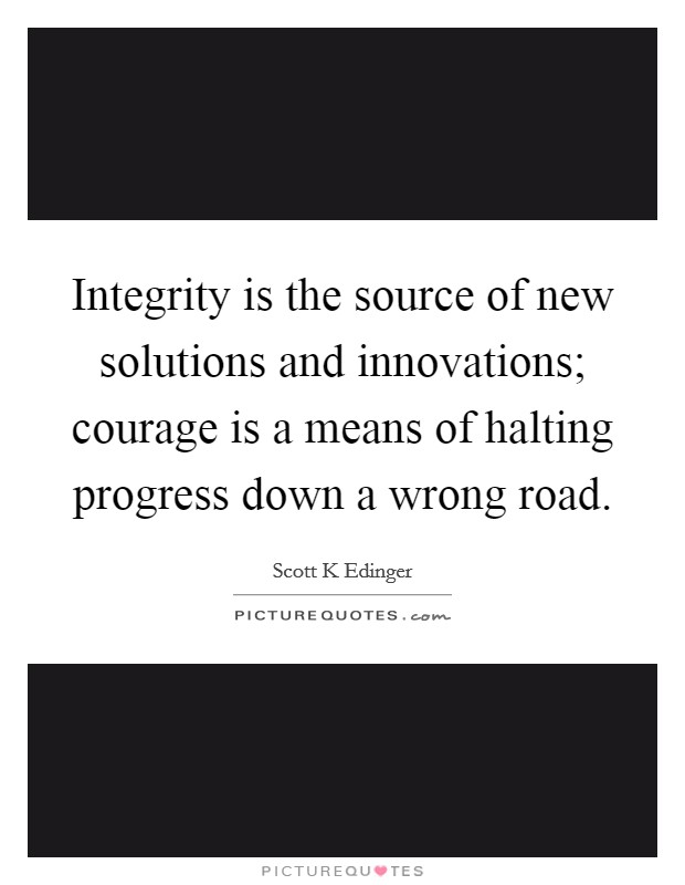 Integrity is the source of new solutions and innovations; courage is a means of halting progress down a wrong road Picture Quote #1
