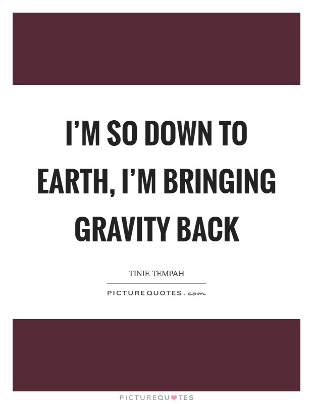 I'm so down to earth, I'm bringing gravity back Picture Quote #1