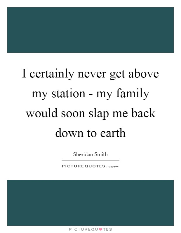 I certainly never get above my station - my family would soon slap me back down to earth Picture Quote #1
