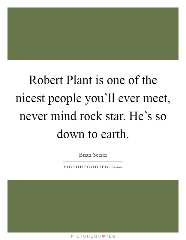 Robert Plant is one of the nicest people you'll ever meet, never mind rock star. He's so down to earth. Picture Quote #1