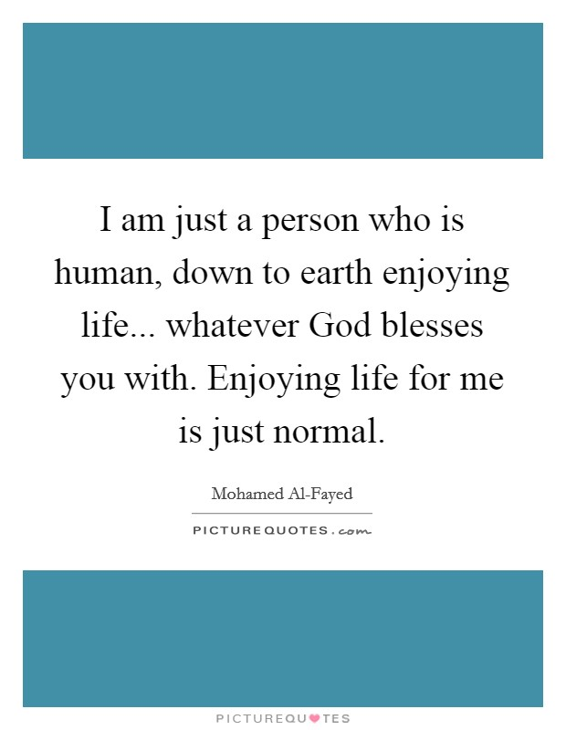 I am just a person who is human, down to earth enjoying life... whatever God blesses you with. Enjoying life for me is just normal Picture Quote #1