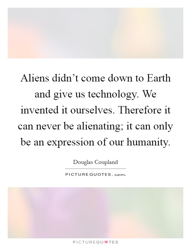 Aliens didn't come down to Earth and give us technology. We invented it ourselves. Therefore it can never be alienating; it can only be an expression of our humanity Picture Quote #1
