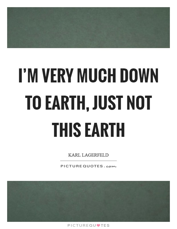 I'm very much down to earth, just not this earth Picture Quote #1