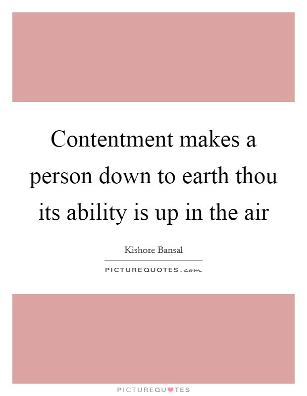 Contentment makes a person down to earth thou its ability is up in the air Picture Quote #1