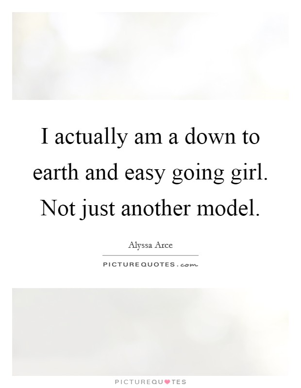 I actually am a down to earth and easy going girl. Not just another model Picture Quote #1