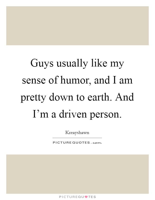 Guys usually like my sense of humor, and I am pretty down to earth. And I'm a driven person Picture Quote #1