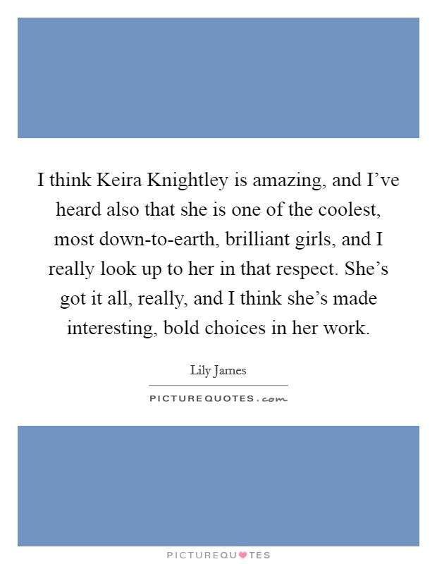 I think Keira Knightley is amazing, and I've heard also that she is one of the coolest, most down-to-earth, brilliant girls, and I really look up to her in that respect. She's got it all, really, and I think she's made interesting, bold choices in her work Picture Quote #1