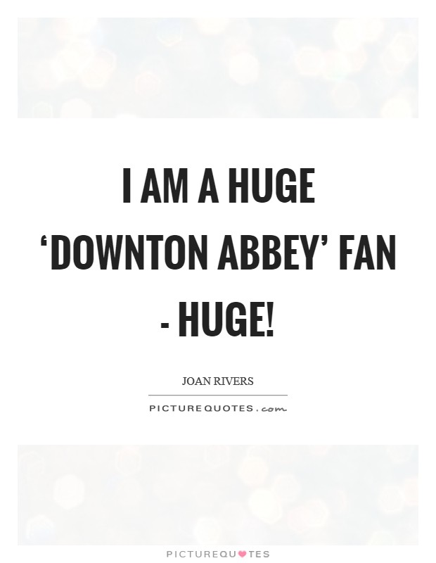 I am a huge 'Downton Abbey' fan - huge! Picture Quote #1