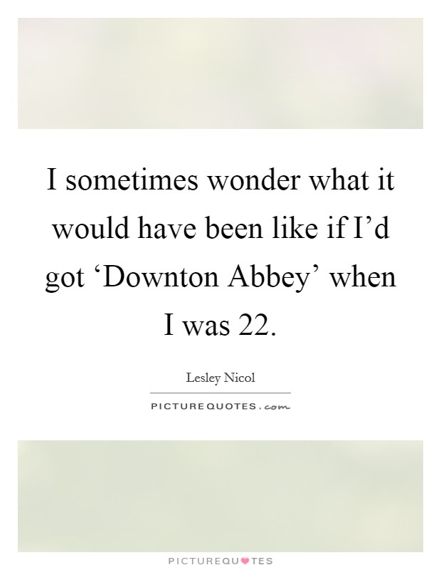 I sometimes wonder what it would have been like if I'd got 'Downton Abbey' when I was 22 Picture Quote #1