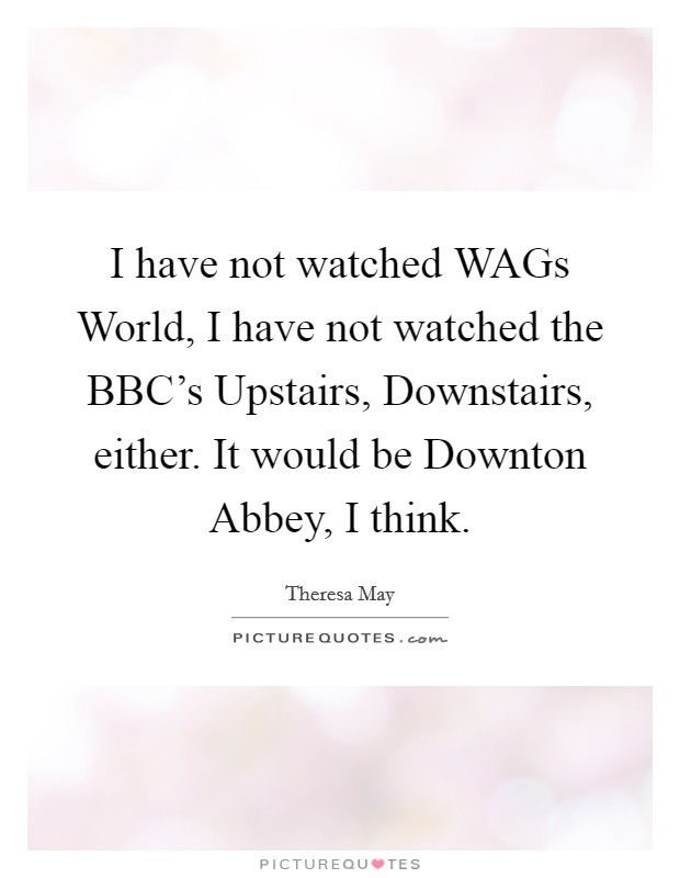 I have not watched WAGs World, I have not watched the BBC's Upstairs, Downstairs, either. It would be Downton Abbey, I think Picture Quote #1