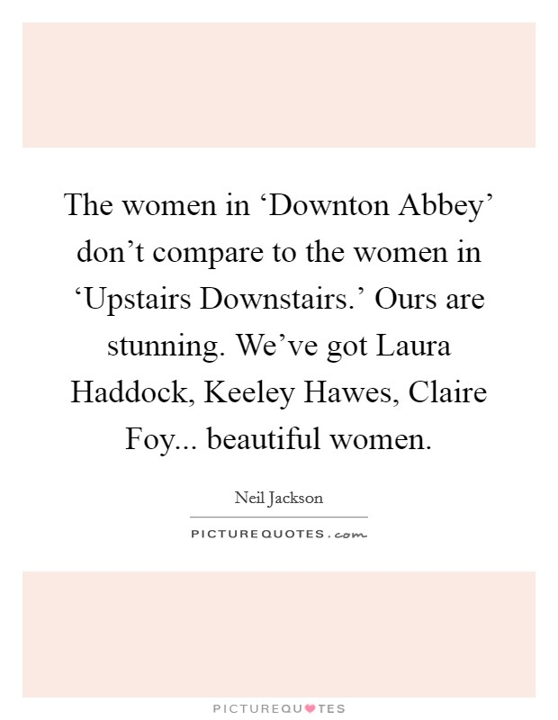 The women in 'Downton Abbey' don't compare to the women in 'Upstairs Downstairs.' Ours are stunning. We've got Laura Haddock, Keeley Hawes, Claire Foy... beautiful women Picture Quote #1