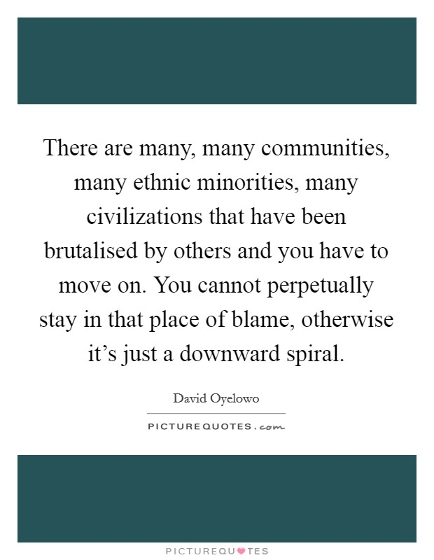 There are many, many communities, many ethnic minorities, many civilizations that have been brutalised by others and you have to move on. You cannot perpetually stay in that place of blame, otherwise it's just a downward spiral Picture Quote #1