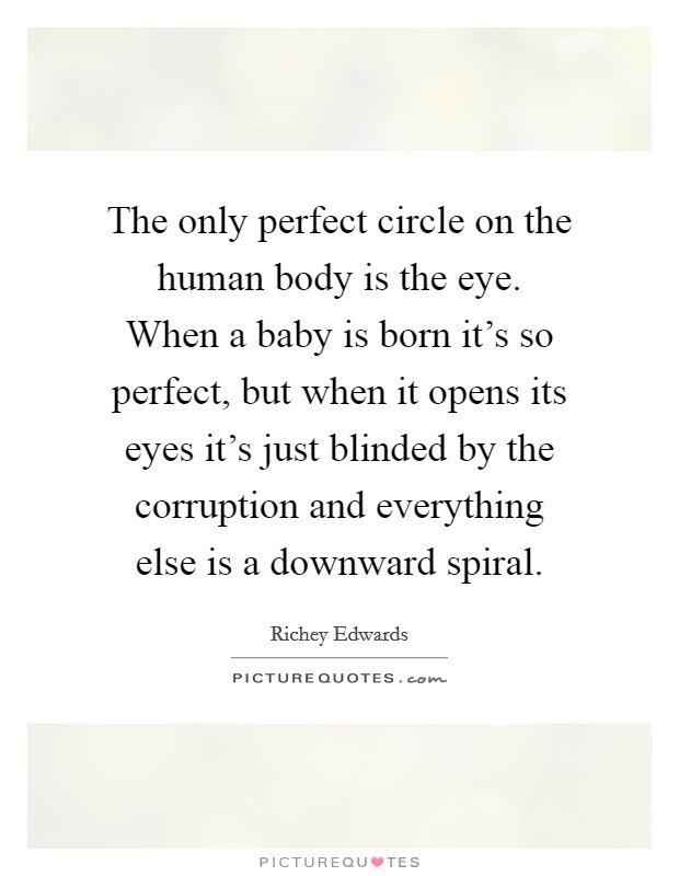 The only perfect circle on the human body is the eye. When a baby is born it's so perfect, but when it opens its eyes it's just blinded by the corruption and everything else is a downward spiral Picture Quote #1