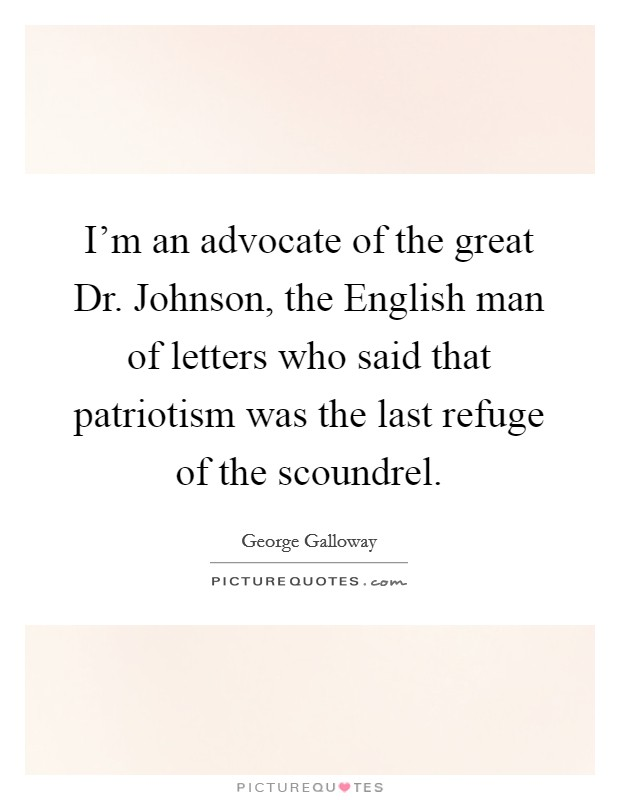 I'm an advocate of the great Dr. Johnson, the English man of letters who said that patriotism was the last refuge of the scoundrel Picture Quote #1