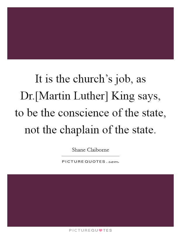 It is the church's job, as Dr.[Martin Luther] King says, to be the conscience of the state, not the chaplain of the state Picture Quote #1