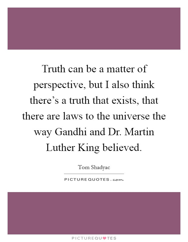 Truth can be a matter of perspective, but I also think there's a truth that exists, that there are laws to the universe the way Gandhi and Dr. Martin Luther King believed Picture Quote #1