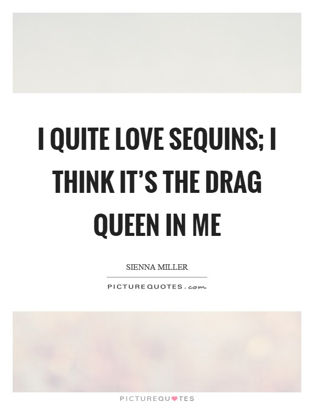 I quite love sequins; I think it's the drag queen in me Picture Quote #1