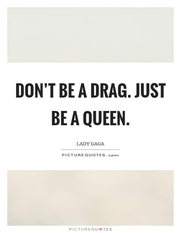 Don't be a drag. Just be a queen Picture Quote #1