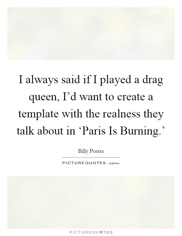 I always said if I played a drag queen, I'd want to create a template with the realness they talk about in 'Paris Is Burning.' Picture Quote #1