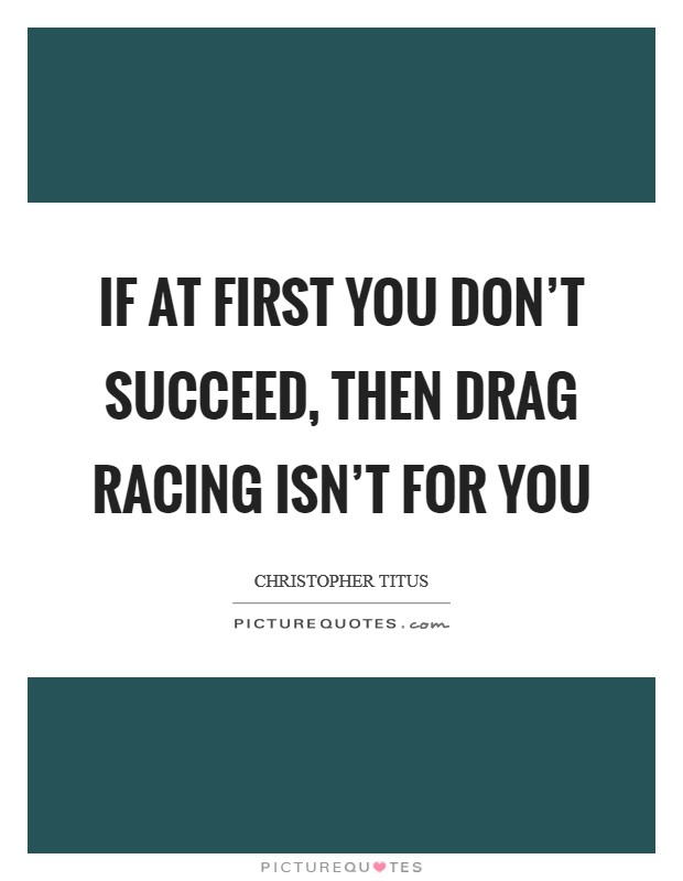 If at first you don't succeed, then drag racing isn't for you Picture Quote #1