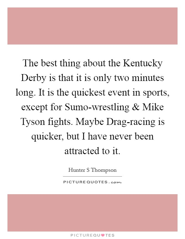 The best thing about the Kentucky Derby is that it is only two minutes long. It is the quickest event in sports, except for Sumo-wrestling and Mike Tyson fights. Maybe Drag-racing is quicker, but I have never been attracted to it Picture Quote #1