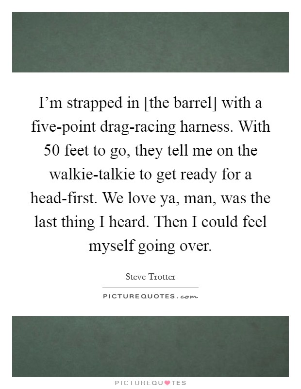 I'm strapped in [the barrel] with a five-point drag-racing harness. With 50 feet to go, they tell me on the walkie-talkie to get ready for a head-first. We love ya, man, was the last thing I heard. Then I could feel myself going over Picture Quote #1