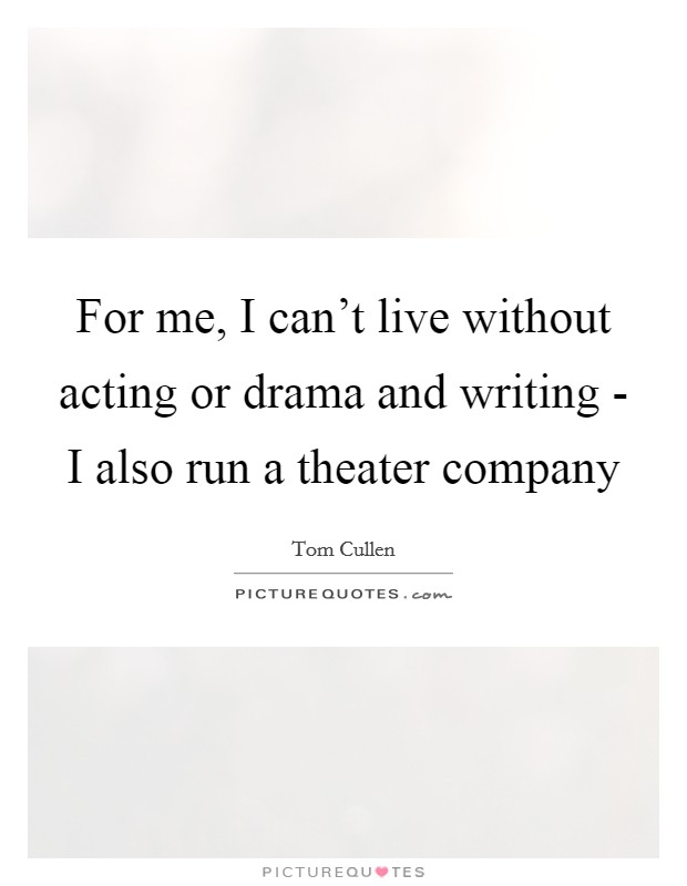 For me, I can't live without acting or drama and writing - I also run a theater company Picture Quote #1