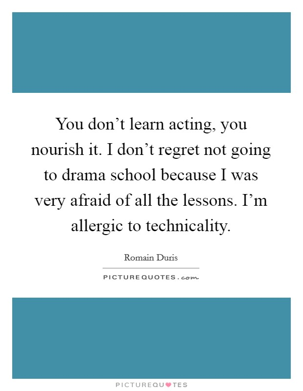 You don't learn acting, you nourish it. I don't regret not going to drama school because I was very afraid of all the lessons. I'm allergic to technicality Picture Quote #1