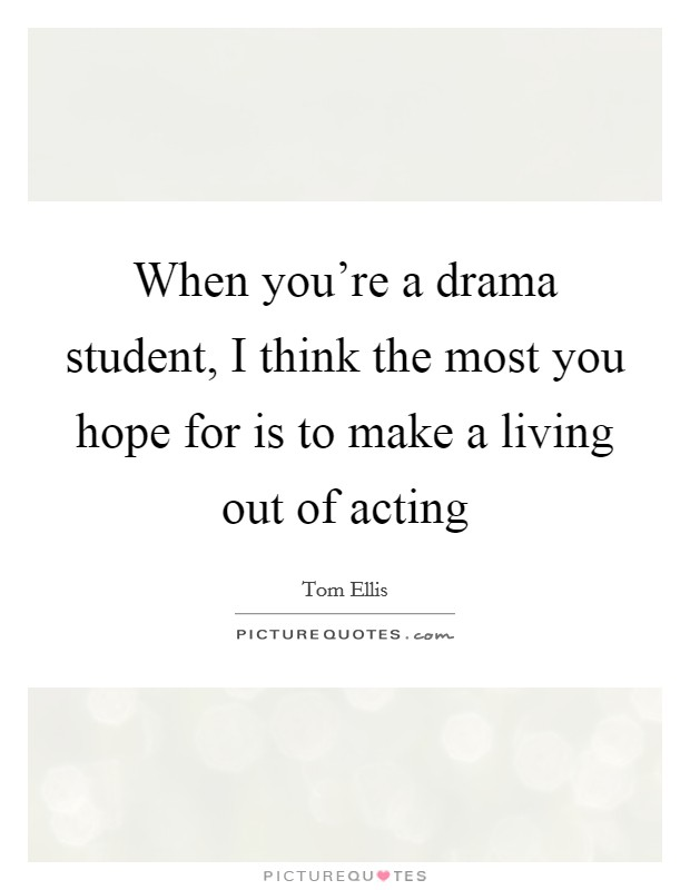 When you're a drama student, I think the most you hope for is to make a living out of acting Picture Quote #1