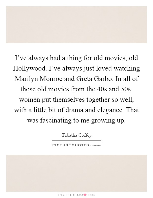 I've always had a thing for old movies, old Hollywood. I've always just loved watching Marilyn Monroe and Greta Garbo. In all of those old movies from the  40s and  50s, women put themselves together so well, with a little bit of drama and elegance. That was fascinating to me growing up. Picture Quote #1