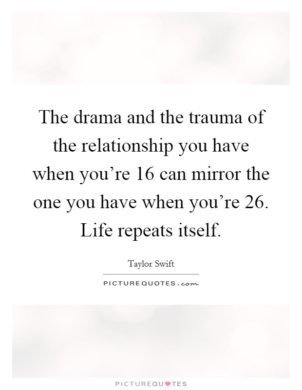 The drama and the trauma of the relationship you have when you're 16 can mirror the one you have when you're 26. Life repeats itself Picture Quote #1