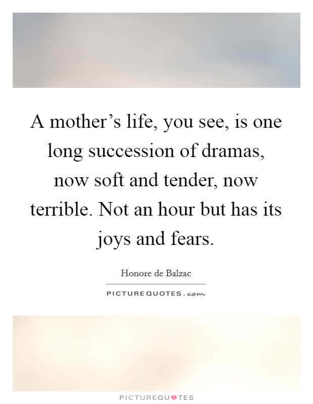 A mother's life, you see, is one long succession of dramas, now soft and tender, now terrible. Not an hour but has its joys and fears Picture Quote #1