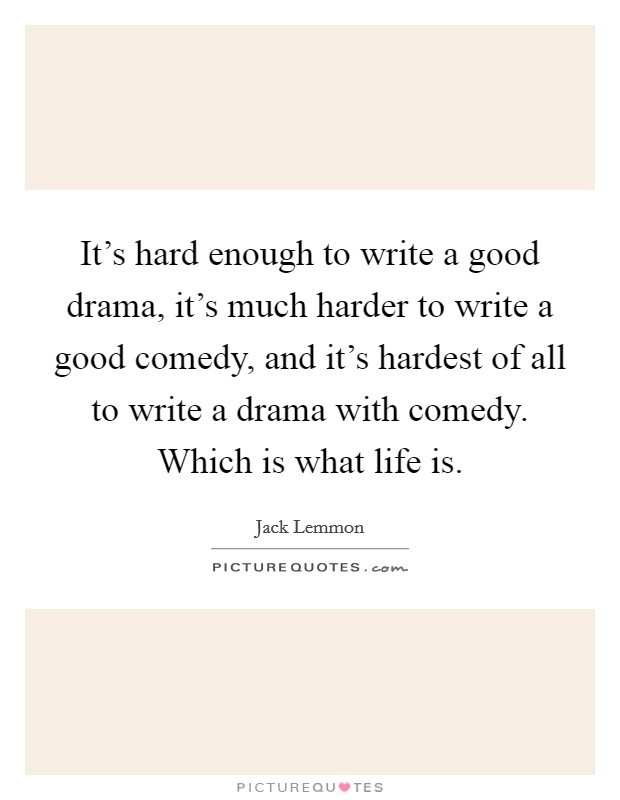 It's hard enough to write a good drama, it's much harder to write a good comedy, and it's hardest of all to write a drama with comedy. Which is what life is Picture Quote #1